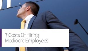 7 Costs Of Hiring Mediocre Employees