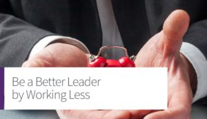 Be a Better Leader By Working Less
